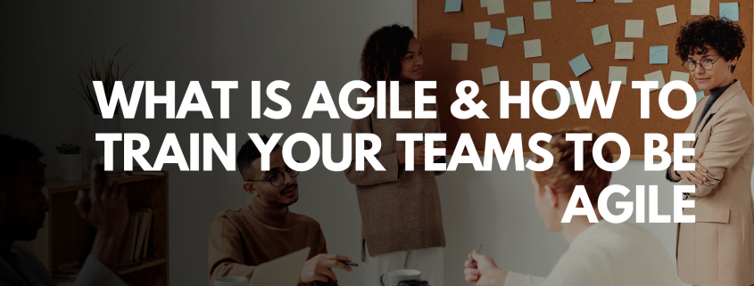 What is Agile & How to train your teams to be Agile