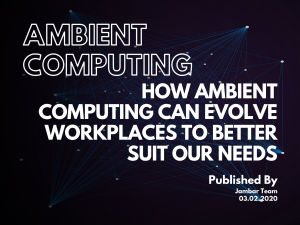 How Ambient Computing Can Evolve Workplaces To Better Suit Our Needs